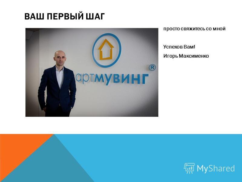 ВАШ ПЕРВЫЙ ШАГ просто свяжитесь со мной Успехов Вам! Игорь Максименко