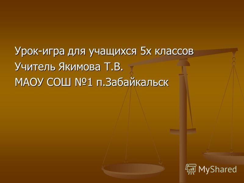 Урок-игра для учащихся 5 х классов Учитель Якимова Т.В. МАОУ СОШ 1 п.Забайкальск