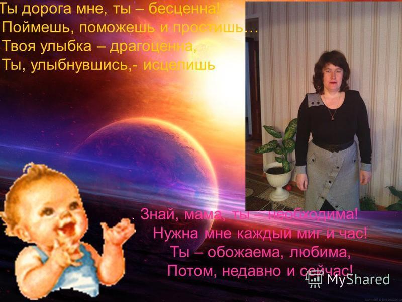 Ты дорога мне, ты – бесценна! Поймешь, поможешь и простишь… Твоя улыбка – драгоценна, Ты, улыбнувшись,- исцелишь. Знай, мама, ты – необходима! Нужна мне каждый миг и час! Ты – обожаема, любима, Потом, недавно и сейчас!
