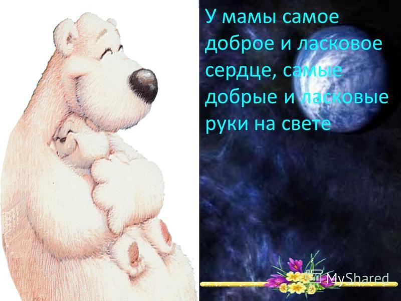 У мамы самое доброе и ласковое сердце, самые добрые и ласковые руки на свете