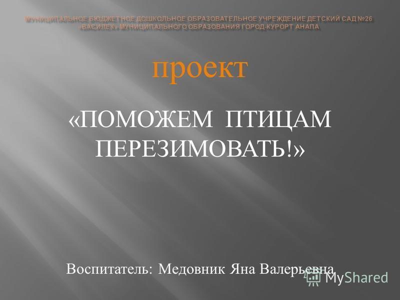 проект « ПОМОЖЕМ ПТИЦАМ ПЕРЕЗИМОВАТЬ !» Воспитатель : Медовник Яна Валерьевна