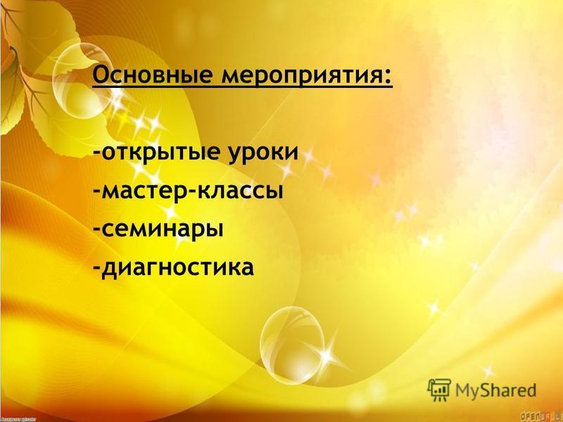 Основные мероприятия: -открытые уроки -мастер-классы -семинары -диагностика