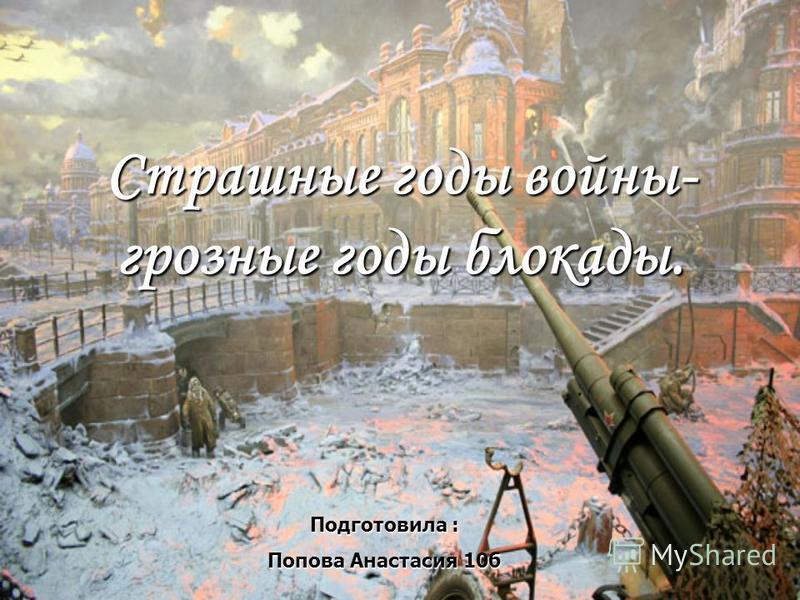 Страшные годы войны- грозные годы блокады. Подготовила : Попова Анастасия 10 б