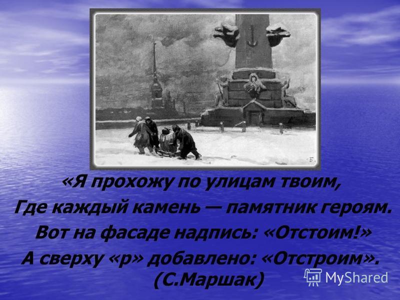 «Я прохожу по улицам твоим, Где каждый камень памятник героям. Вот на фасаде надпись: «Отстоим!» А сверху «р» добавлено: «Отстроим». (С.Маршак)
