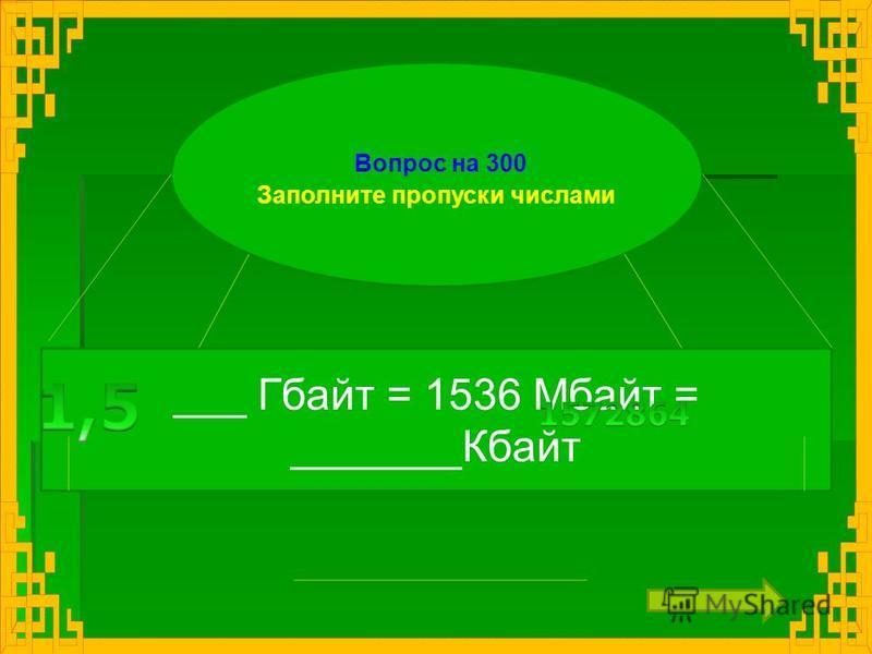 Вопрос на 300 Заполните пропуски числами ___ Гбайт = 1536 Мбайт = _______Кбайт