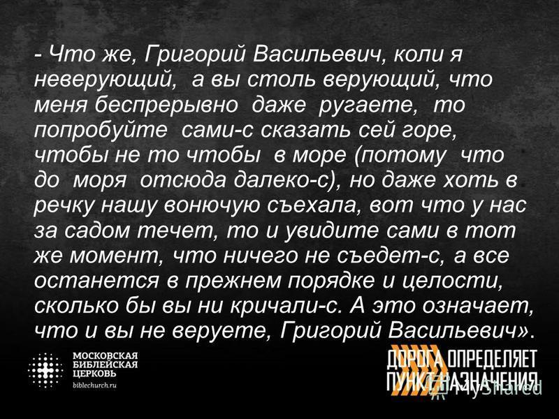 - Что же, Григорий Васильевич, коли я неверующий, а вы столь верующий, что меня беспрерывно даже ругаете, то попробуйте сами-с сказать сей горе, чтобы не то чтобы в море (потому что до моря отсюда далеко-с), но даже хоть в речку нашу вонючую съехала,