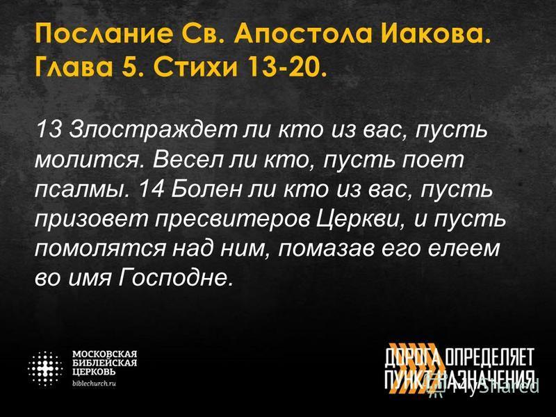 Послание Св. Апостола Иакова. Глава 5. Стихи 13-20. 13 Злостраждет ли кто из вас, пусть молится. Весел ли кто, пусть поет псалмы. 14 Болен ли кто из вас, пусть призовет пресвитеров Церкви, и пусть помолятся над ним, помазав его елеем во имя Господне.