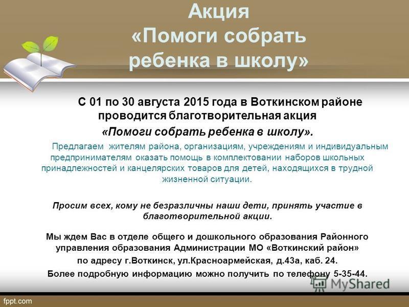 Акция «Помоги собрать ребенка в школу» С 01 по 30 августа 2015 года в Воткинском районе проводится благотворительная акция «Помоги собрать ребенка в школу». Предлагаем жителям района, организациям, учреждениям и индивидуальным предпринимателям оказат