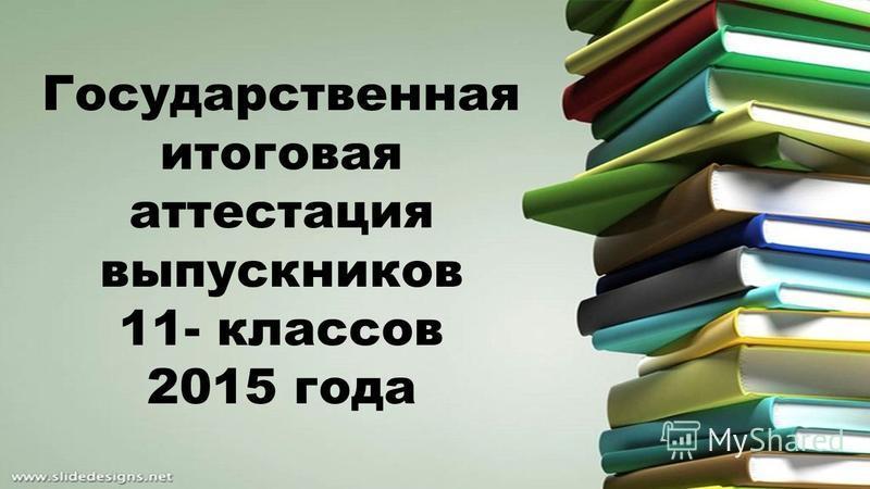 Государственная итоговая аттестация выпускников 11- классов 2015 года