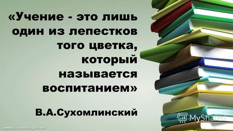 «Учение - это лишь один из лепестков того цветка, который называется воспитанием» В.А.Сухомлинский