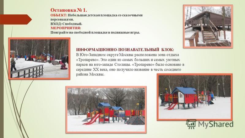 Остановка 1. ОБЪЕКТ: Небольшая детская площадка со сказочными персонажами. ВХОД: Свободный. МЕРОПРИЯТИЯ: Поиграйте на свободной площадке в подвижные игры. ИНФОРМАЦИОННО-ПОЗНАВАТЕЛЬНЫЙ БЛОК: В Юго-Западном округе Москвы расположена зона отдыха «Тропар