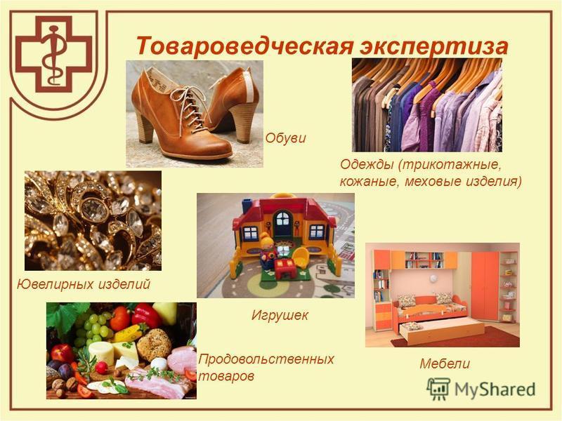 Товароведческая экспертиза Одежды (трикотажные, кожаные, меховые изделия) Обуви Мебели Ювелирных изделий Игрушек Продовольственных товаров