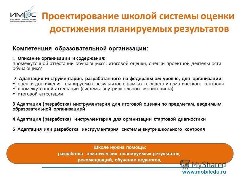 Проектирование школой системы оценки достижения планируемых результатов www.mobiledu.ru Компетенция образовательной организации: 1. Описание организации и содержания: промежуточной аттестации обучающихся, итоговой оценки, оценки проектной деятельност