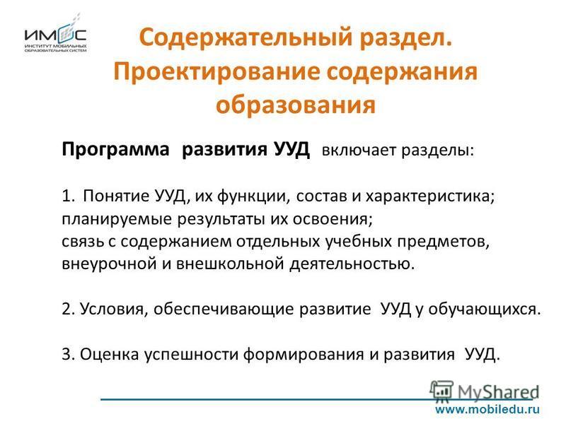 Содержательный раздел. Проектирование содержания образования www.mobiledu.ru Программа развития УУД включает разделы: 1. Понятие УУД, их функции, состав и характеристика; планируемые результаты их освоения; связь с содержанием отдельных учебных предм