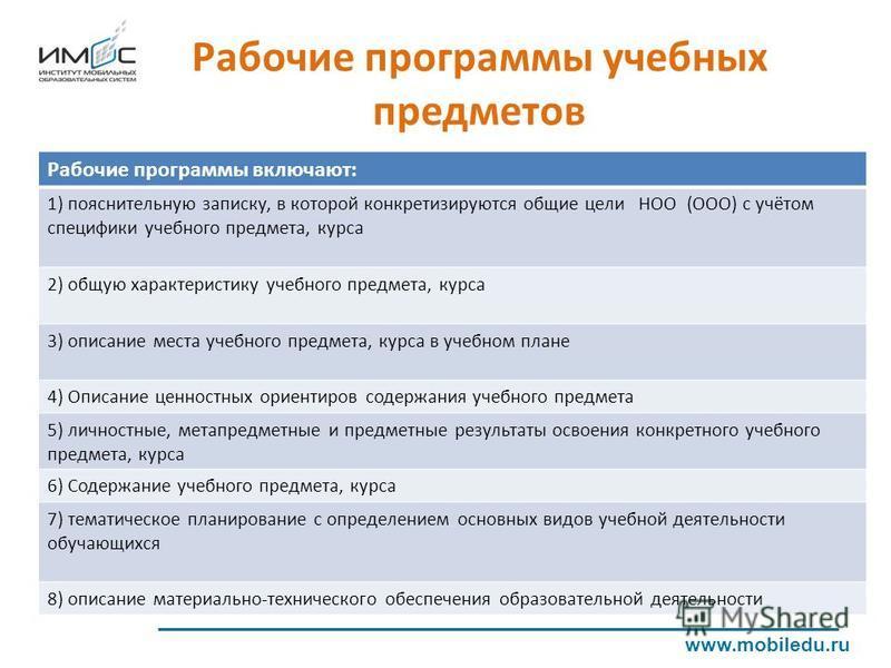 Рабочие программы учебных предметов www.mobiledu.ru Рабочие программы включают: 1) пояснительную записку, в которой конкретизируются общие цели НОО (ООО) с учётом специфики учебного предмета, курса 2) общую характеристику учебного предмета, курса 3)
