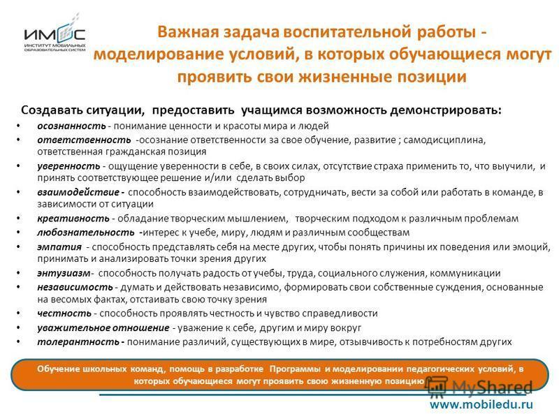 Важная задача воспитательной работы - моделирование условий, в которых обучающиеся могут проявить свои жизненные позиции www.mobiledu.ru Создавать ситуации, предоставить учащимся возможность демонстрировать: осознанность - понимание ценности и красот