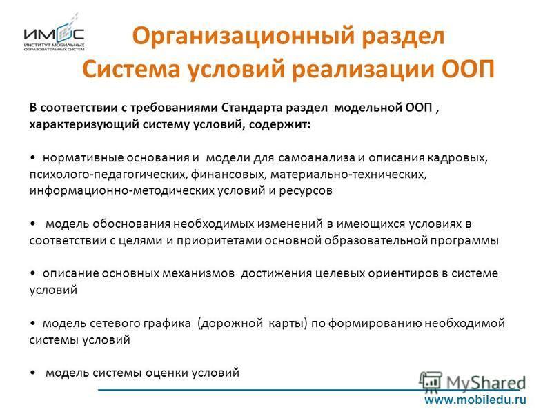 Организационный раздел Система условий реализации ООП www.mobiledu.ru В соответствии с требованиями Стандарта раздел модельной ООП, характеризующий систему условий, содержит: нормативные основания и модели для самоанализа и описания кадровых, психоло
