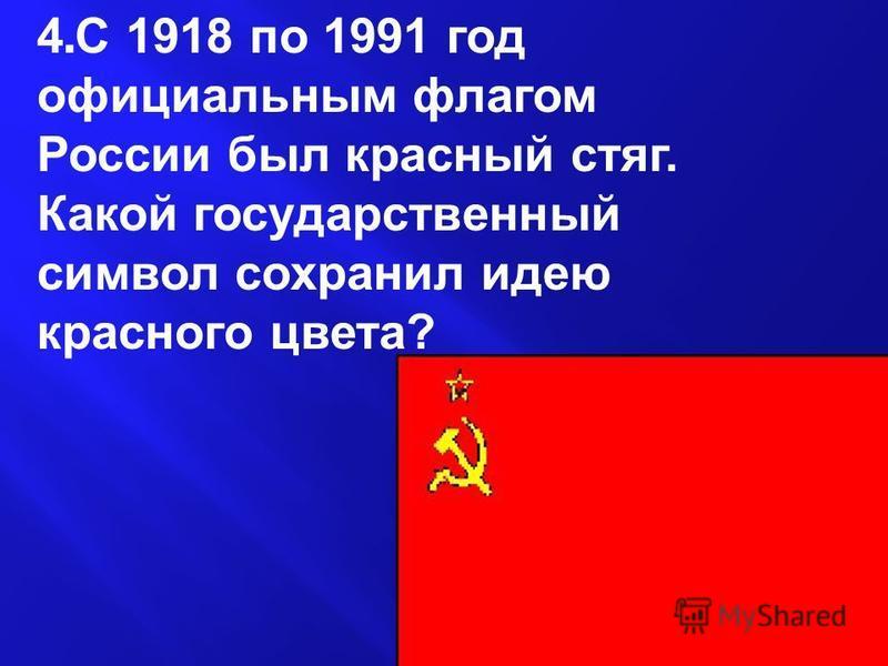 4. С 1918 по 1991 год официальным флагом России был красный стяг. Какой государственный символ сохранил идею красного цвета ?