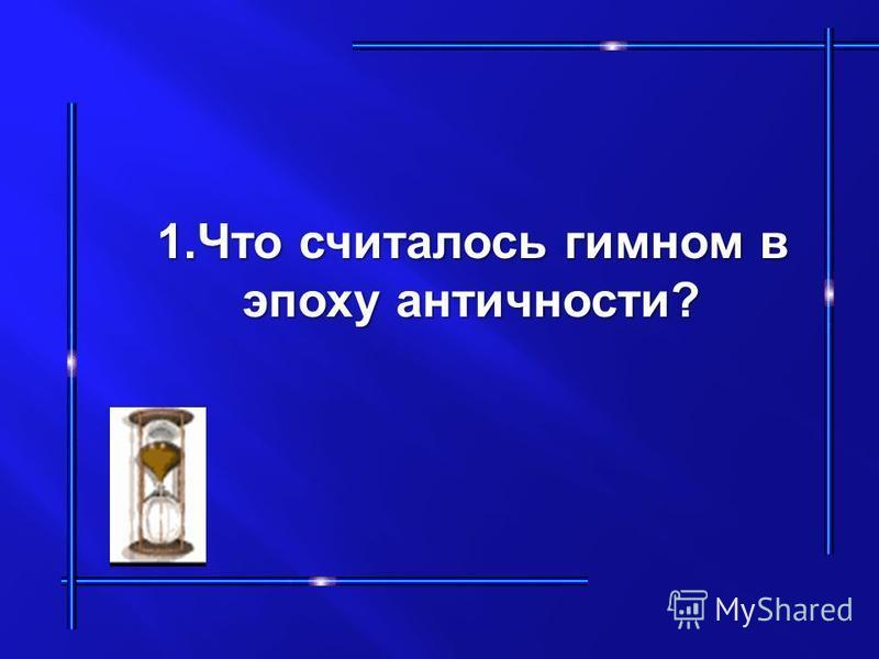 1. Что считалось гимном в 1. Что считалось гимном в эпоху античности? эпоху античности?