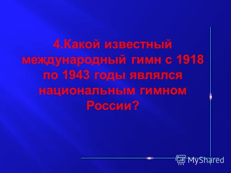 4. Какой известный международный гимн с 1918 по 1943 годы являлся национальным гимном России?