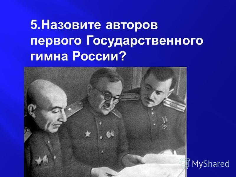 5. Назовите авторов первого Государственного гимна России?