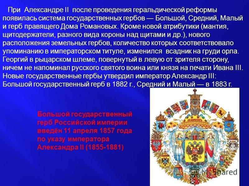 Большой государственный герб Российской империи введён 11 апреля 1857 года по указу императора Александра II (1855-1881) При Александре II после проведения геральдической реформы появилась система государственных гербов Большой, Средний, Малый и герб