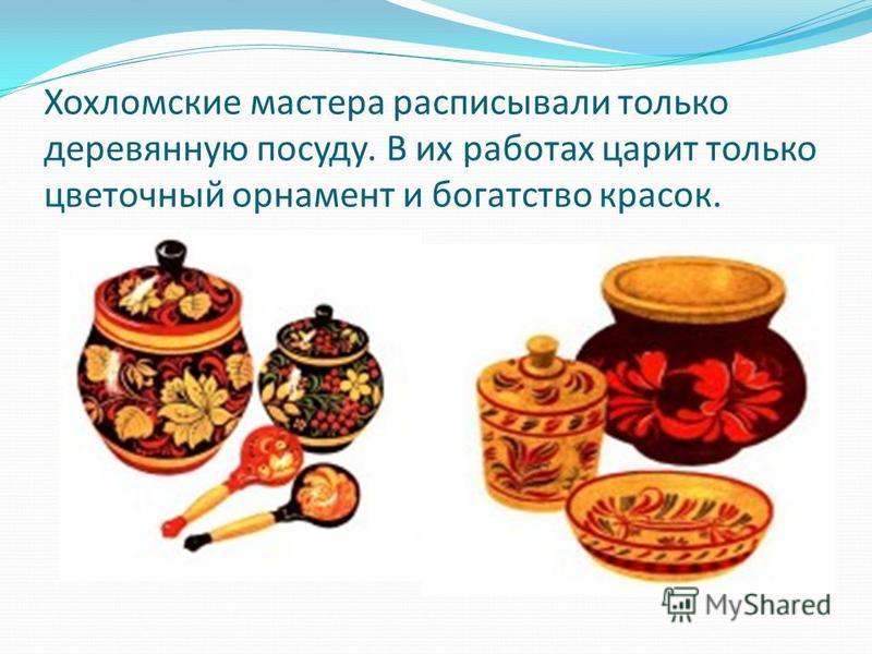 Хохломские мастера расписывали только деревянную посуду. В их работах царит только цветочный орнамент и богатство красок.
