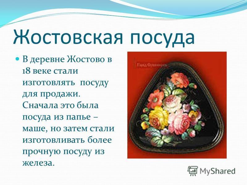 Жостовская посуда В деревне Жостово в 18 веке стали изготовлять посуду для продажи. Сначала это была посуда из папье – маше, но затем стали изготавливать более прочную посуду из железа.
