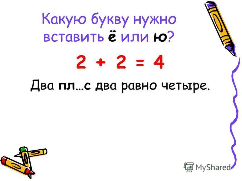 Какую букву нужно вставить ё или ю? 2 + 2 = 4 Два пл…с два равно четыре.