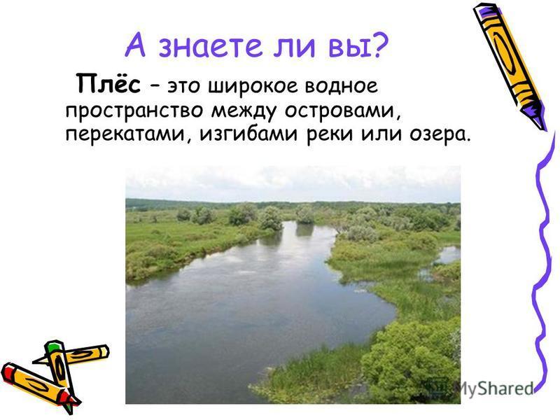 А знаете ли вы? Плёс – это широкое водное пространство между островами, перекатами, изгибами реки или озера.
