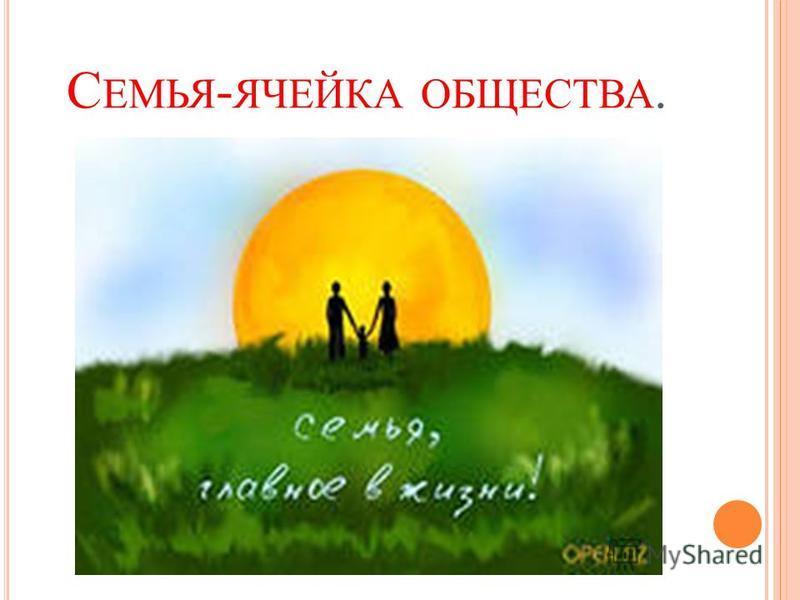 С ЕМЬЯ - ЯЧЕЙКА ОБЩЕСТВА.