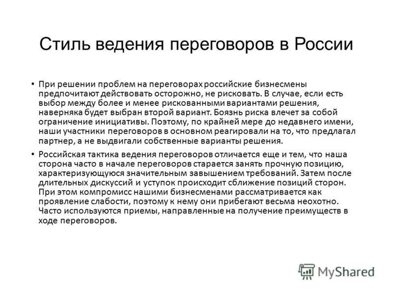 Стиль ведения переговоров в России При решении проблем на переговорах российские бизнесмены предпочитают действовать осторожно, не рисковать. В случае, если есть выбор между более и менее рискованными вариантами решения, наверняка будет выбран второй