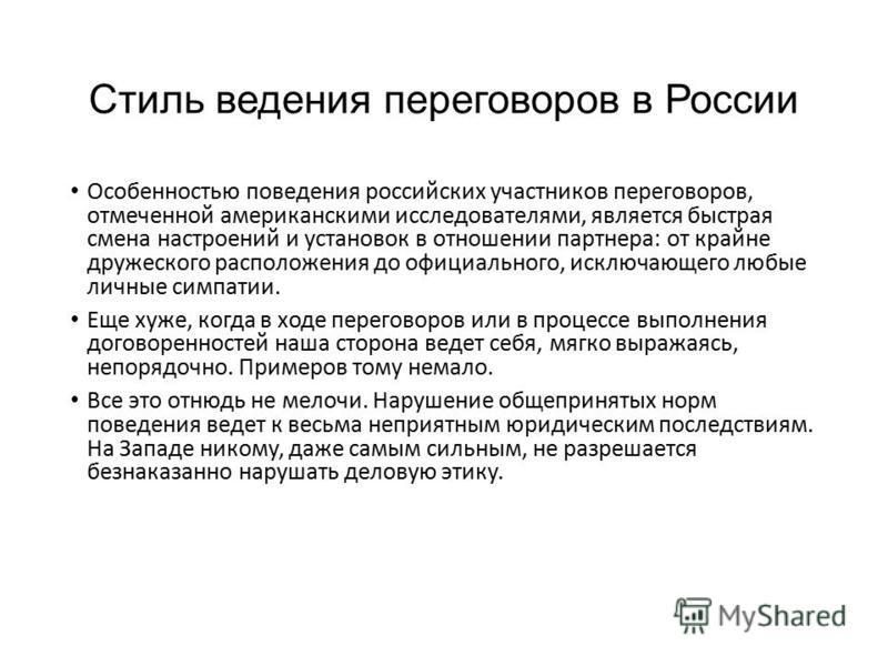 Стиль ведения переговоров в России Особенностью поведения российских участников переговоров, отмеченной американскими исследователями, является быстрая смена настроений и установок в отношении партнера: от крайне дружеского расположения до официально