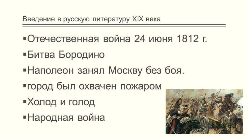 Введение в русскую литературу XIX века Отечественная война 24 июня 1812 г. Битва Бородино Наполеон занял Москву без боя. город был охвачен пожаром Холод и голод Народная война