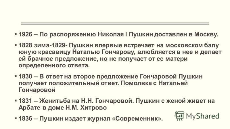 1926 – По распоряжению Николая I Пушкин доставлен в Москву. 1828 зима-1829- Пушкин впервые встречает на московском балу юную красавицу Наталью Гончарову, влюбляется в нее и делает ей брачное предложение, но не получает от ее матери определенного отве