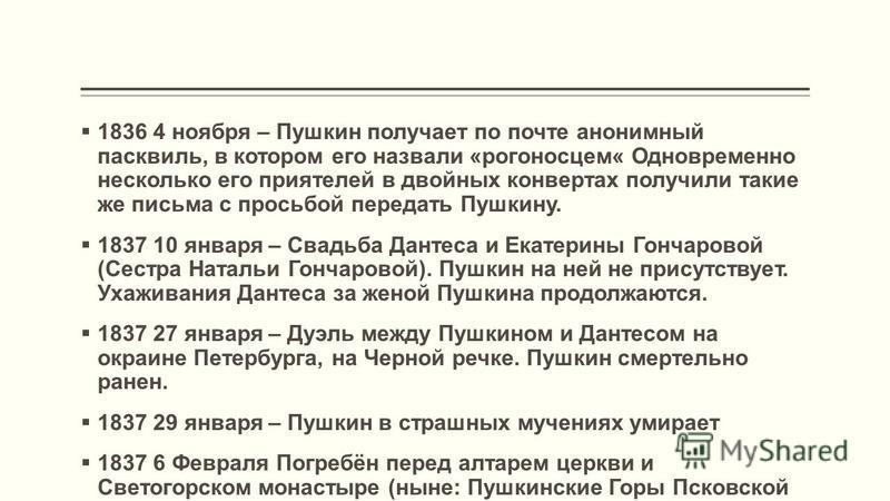 1836 4 ноября – Пушкин получает по почте анонимный пасквиль, в котором его назвали «рогоносцем« Одновременно несколько его приятелей в двойных конвертах получили такие же письма с просьбой передать Пушкину. 1837 10 января – Свадьба Дантеса и Екатерин