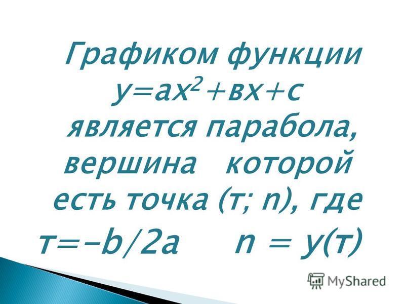 Графиком функции у=ах 2 +вх+с является парабола, вершина которой есть точка (т; n), где т=-b/2a n = у(т)
