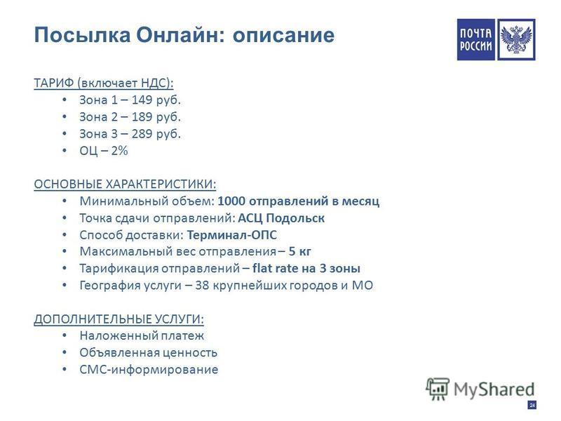 24 Посылка Онлайн: описание ТАРИФ (включает НДС): Зона 1 – 149 руб. Зона 2 – 189 руб. Зона 3 – 289 руб. ОЦ – 2% ОСНОВНЫЕ ХАРАКТЕРИСТИКИ: Минимальный объем: 1000 отправлений в месяц Точка сдачи отправлений: АСЦ Подольск Способ доставки: Терминал-ОПС М
