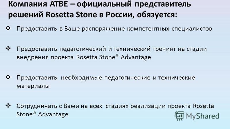 Компания ATBE – официальный представитель решений Rosetta Stone в России, обязуется: Предоставить в Ваше распоряжение компетентных специалистов Предоставить педагогический и технический тренинг на стадии внедрения проекта Rosetta Stone® Advantage Пре