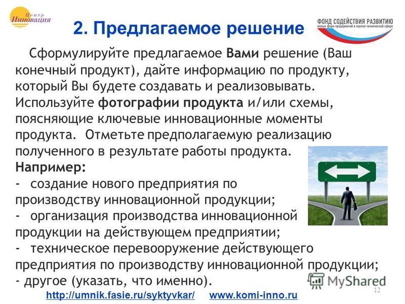 12 2. Предлагаемое решение http://umnik.fasie.ru/syktyvkar/ www.komi-inno.ru Сформулируйте предлагаемое Вами решение (Ваш конечный продукт), дайте информацию по продукту, который Вы будете создавать и реализовывать. Используйте фотографии продукта и/