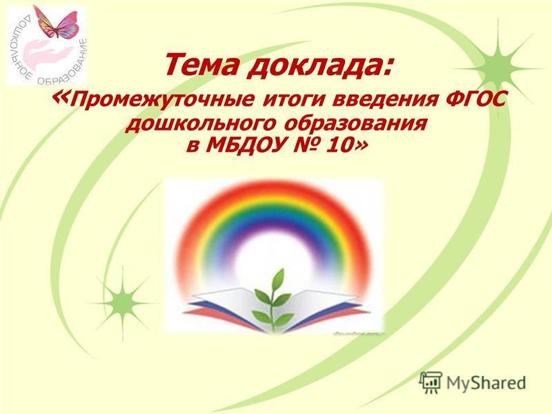 Тема доклада: « Промежуточные итоги введения ФГОС дошкольного образования в МБДОУ 10»