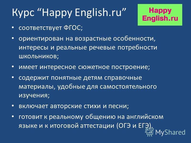 Курс Happy English.ru соответствует ФГОС; ориентирован на возрастные особенности, интересы и реальные речевые потребности школьников; имеет интересное сюжетное построение; содержит понятные детям справочные материалы, удобные для самостоятельного изу