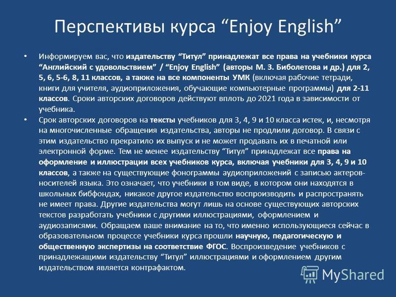 Перспективы курса Enjoy English Информируем вас, что издательству Титул принадлежат все права на учебники курса Английский с удовольствием / Enjoy English (авторы М. З. Биболетова и др.) для 2, 5, 6, 5-6, 8, 11 классов, а также на все компоненты УМК