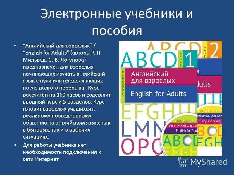 Электронные учебники и пособия Английский для взрослых / English for Adults (авторы Р. П. Мильруд, С. В. Логунова) предназначен для взрослых, начинающих изучать английский язык с нуля или продолжающих после долгого перерыва. Курс рассчитан на 160 час