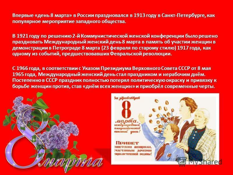 Впервые «день 8 марта» в России праздновался в 1913 году в Санкт-Петербурге, как популярное мероприятие западного общества. В 1921 году по решению 2-й Коммунистической женской конференции было решено праздновать Международный жеженский день 8 марта в