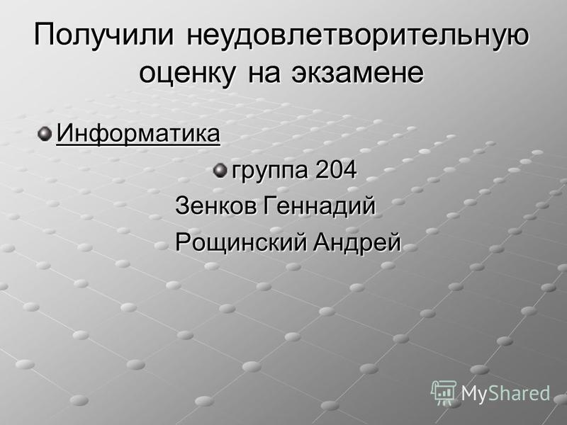 Получили неудовлетворительную оценку на экзамене Информатика группа 204 Зенков Геннадий Зенков Геннадий Рощинский Андрей Рощинский Андрей