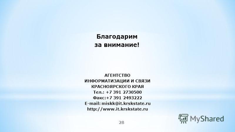 28 Благодарим за внимание! АГЕНТСТВО ИНФОРМАТИЗАЦИИ И СВЯЗИ КРАСНОЯРСКОГО КРАЯ Тел.: +7 391 2730500 Факс:+7 391 2493222 E-mail: miskk@it.krskstate.ru http://www.it.krskstate.ru