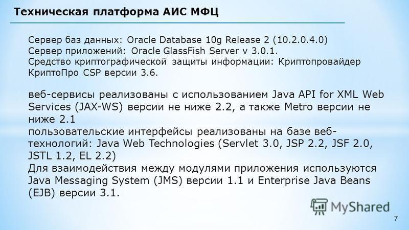 7 Техническая платформа АИС МФЦ Сервер баз данных: Oracle Database 10g Release 2 (10.2.0.4.0) Сервер приложений: Oracle GlassFish Server v 3.0.1. Средство криптографической защиты информации: Криптопровайдер Крипто Про CSP версии 3.6. веб-сервисы реа