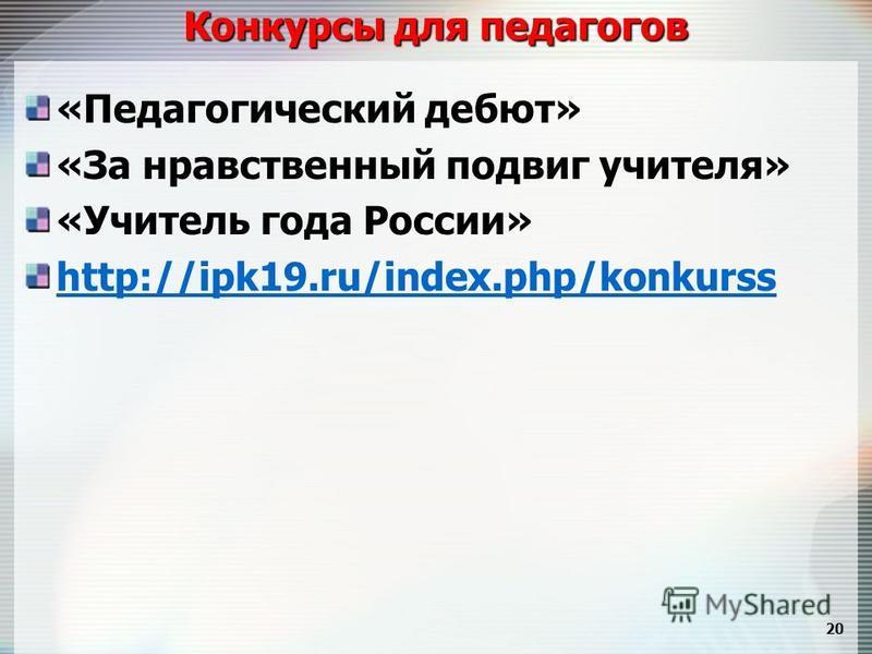 Конкурсы для педагогов «Педагогический дебют» «За нравственный подвиг учителя» «Учитель года России» http://ipk19.ru/index.php/konkurss 20