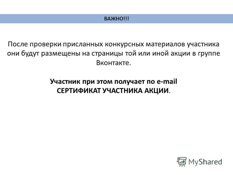 ВАЖНО!!! После проверки присланных конкурсных материалов участника они будут размещены на страницы той или иной акции в группе Вконтакте. Участник при этом получает по e-mail СЕРТИФИКАТ УЧАСТНИКА АКЦИИ.